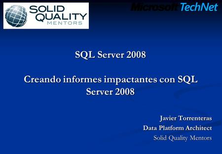 SQL Server 2008 Creando informes impactantes con SQL Server 2008 Javier Torrenteras Data Platform Architect Solid Quality Mentors.