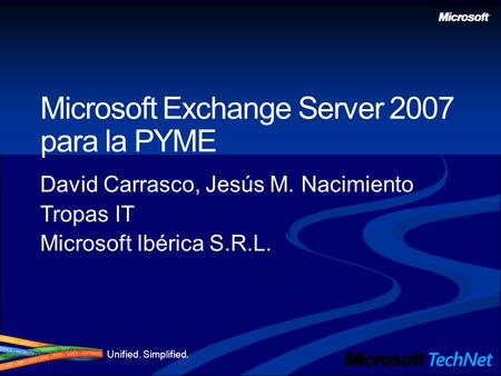 Unified. Simplified. Microsoft Exchange Server 2007 para la PYME David Carrasco, Jesús M. Nacimiento Tropas IT Microsoft Ibérica S.R.L.