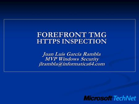 FOREFRONT TMG HTTPS INSPECTION Juan Luis García Rambla MVP Windows Security jlrambla@informatica64.com.