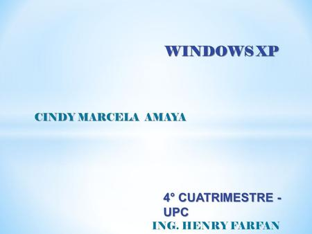 WINDOWS XP CINDY MARCELA AMAYA CINDY MARCELA AMAYA ING. HENRY FARFAN 4° CUATRIMESTRE - UPC.