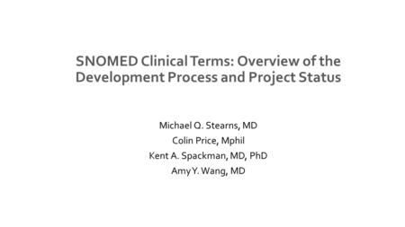 SNOMED Clinical Terms: Overview of the Development Process and Project Status Michael Q. Stearns, MD Colin Price, Mphil Kent A. Spackman, MD, PhD Amy Y.