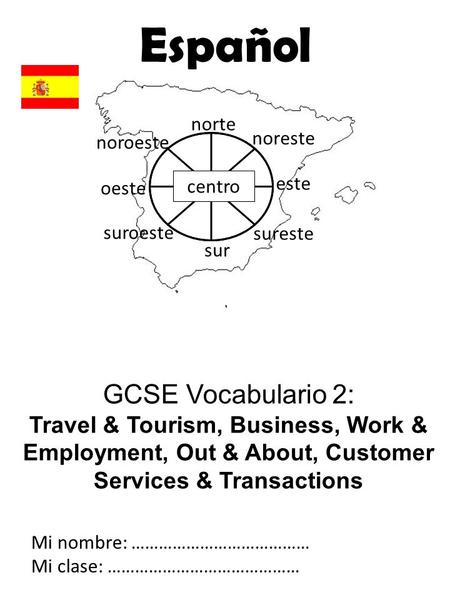 GCSE Vocabulario 2: Travel & Tourism, Business, Work & Employment, Out & About, Customer Services & Transactions Mi nombre: ………………………………… Mi clase: ……………………………………