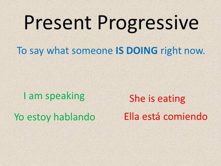 To say what someone IS DOING right now. I am speaking She is eating Yo estoy hablando Ella está comiendo Present Progressive.