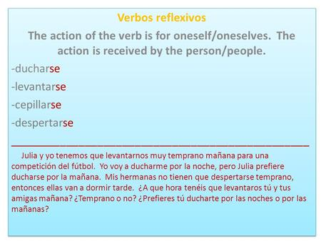 Verbos reflexivos The action of the verb is for oneself/oneselves. The action is received by the person/people. -ducharse -levantarse -cepillarse -despertarse.