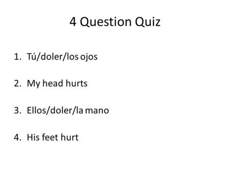 4 Question Quiz 1.Tú/doler/los ojos 2.My head hurts 3.Ellos/doler/la mano 4.His feet hurt.