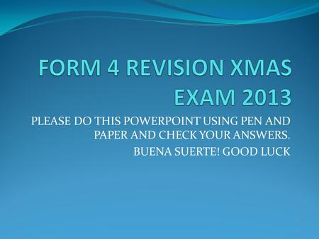 PLEASE DO THIS POWERPOINT USING PEN AND PAPER AND CHECK YOUR ANSWERS. BUENA SUERTE! GOOD LUCK.