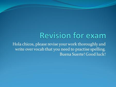 Hola chicos, please revise your work thoroughly and write over vocab that you need to practise spelling. Buena Suerte! Good luck!