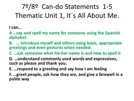 7º/8º Can-do Statements 1-5 Thematic Unit 1, It´s All About Me. I can… A …say and spell my name for someone using the Spanish alphabet. B. … introduce.