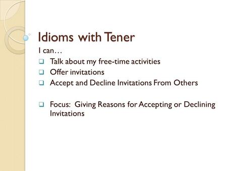Idioms with Tener I can… Talk about my free-time activities Offer invitations Accept and Decline Invitations From Others Focus: Giving Reasons for Accepting.