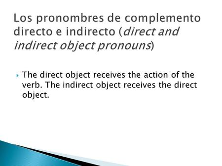 The direct object receives the action of the verb. The indirect object receives the direct object.