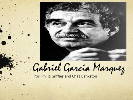 Gabriel Garcia Marquez Por: Philip Griffies and Chaz Bankston.