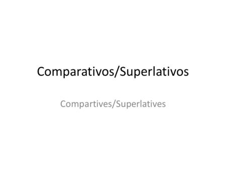 Comparativos/Superlativos Compartives/Superlatives.