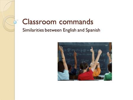 Classroom commands Similarities between English and Spanish.