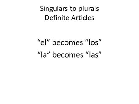 Singulars to plurals Definite Articles el becomes los la becomes las.