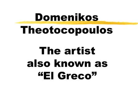 Domenikos Theotocopoulos The artist also known as El Greco.
