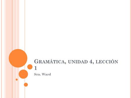 G RAMÁTICA, UNIDAD 4, LECCIÓN 1 Sra. Ward E L SUBJUNTIVO Formation of present subjunctive: Yo form, present tense – digo Drop the o – dig_ Add opposite.