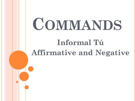 C OMMANDS Informal Tú Affirmative and Negative. I NFORMAL T Ú COMMANDS - A FFIRMATIVE The affirmative informal (tú) commands are formed the same way as.