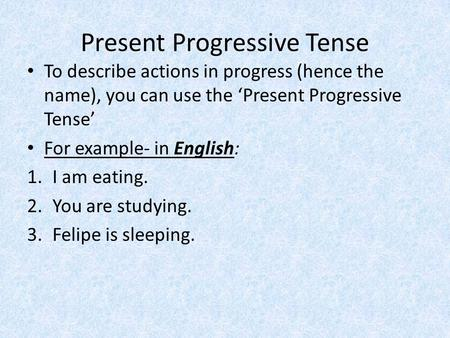 Present Progressive Tense To describe actions in progress (hence the name), you can use the Present Progressive Tense For example- in English: 1.I am eating.