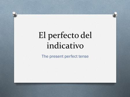 El perfecto del indicativo The present perfect tense.