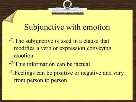 Subjunctive with emotion 8The subjunctive is used in a clause that modifies a verb or expression conveying emotion 8This information can be factual 8Feelings.
