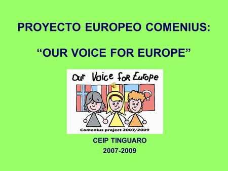 PROYECTO EUROPEO COMENIUS: OUR VOICE FOR EUROPE CEIP TINGUARO 2007-2009.