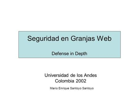 Seguridad en Granjas Web Defense in Depth Universidad de los Andes Colombia 2002 Mario Enrique Santoyo Santoyo.