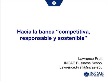 Hacia la banca competitiva, responsable y sostenible Lawrence Pratt INCAE Business School