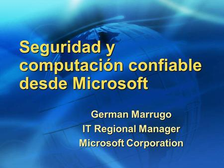 Seguridad y computación confiable desde Microsoft German Marrugo IT Regional Manager Microsoft Corporation.