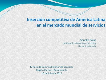 1 Inserción competitiva de América Latina en el mercado mundial de servicios Shunko Rojas Institute for Global Law and Policy Harvard University IV Foro.