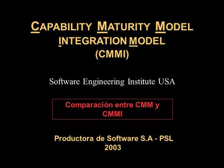 C APABILITY M ATURITY M ODEL INTEGRATION MODEL (CMMI) Productora de Software S.A - PSL 2003 Software Engineering Institute USA Comparación entre CMM y.
