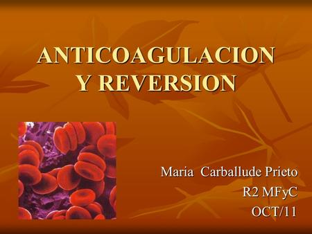 ANTICOAGULACION Y REVERSION Maria Carballude Prieto R2 MFyC OCT/11.
