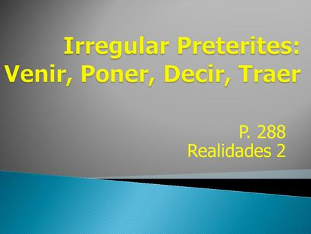 P. 288 Realidades 2 The verbs venir, poner, decir, and traer follow a pattern in the preterite that is similar to that of estar, poder, and tener. All.
