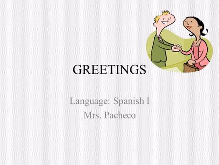 GREETINGS Language: Spanish I Mrs. Pacheco Greetings In the Spanish culture it is a custom to greet people with a hand shake, same as the North Americas.