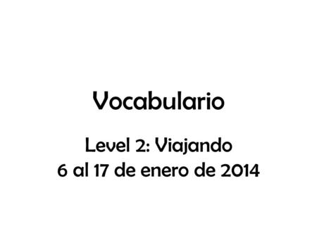Vocabulario Level 2: Viajando 6 al 17 de enero de 2014.