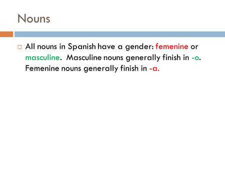 Nouns All nouns in Spanish have a gender: femenine or masculine. Masculine nouns generally finish in -o. Femenine nouns generally finish in -a.
