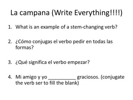 La campana (Write Everything!!!!) 1.What is an example of a stem-changing verb? 2.¿Cómo conjugas el verbo pedir en todas las formas? 3.¿Qué significa el.