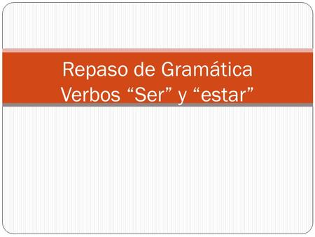 Repaso de Gramática Verbos Ser y estar. The different between both verbs: Ser: Think of the acronym D.O.C.T.O.R. which stands for D escription O ccupation.