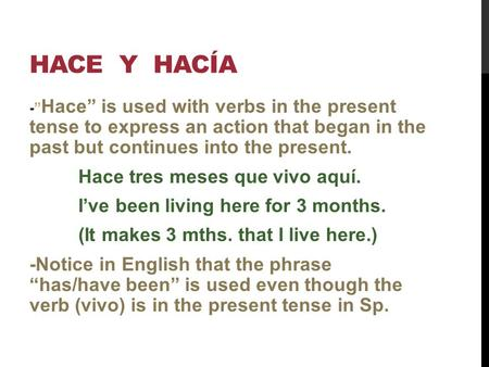 HACE Y HACÍA - Hace is used with verbs in the present tense to express an action that began in the past but continues into the present. Hace tres meses.