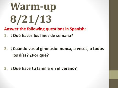 Warm-up 8/21/13 Answer the following questions in Spanish: