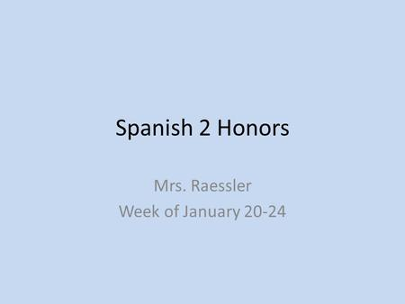 Spanish 2 Honors Mrs. Raessler Week of January 20-24.