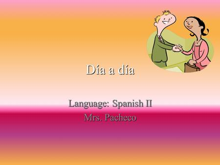 Día a día Language: Spanish II Mrs. Pacheco Greetings In the Spanish culture it is a custom to greet people with a hand shake, same as the North Americas.