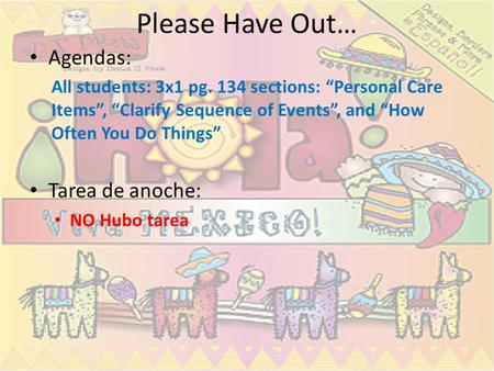 Please Have Out… Agendas: All students: 3x1 pg. 134 sections: Personal Care Items, Clarify Sequence of Events, and How Often You Do Things Tarea de anoche: