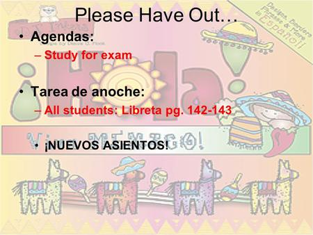 Please Have Out… Agendas: –Study for exam Tarea de anoche: –All students: Libreta pg. 142-143 ¡NUEVOS ASIENTOS!