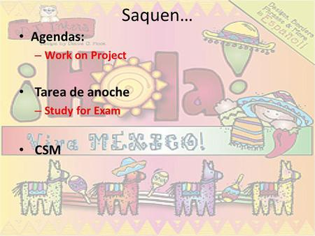 Saquen… Agendas: – Work on Project Tarea de anoche – Study for Exam CSM.
