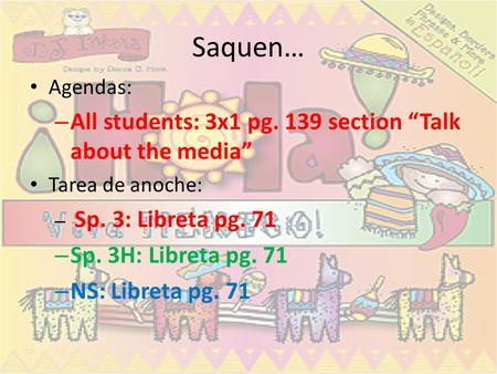 Saquen… Agendas: – All students: 3x1 pg. 139 section Talk about the media Tarea de anoche: – Sp. 3: Libreta pg. 71 – Sp. 3H: Libreta pg. 71 – NS: Libreta.