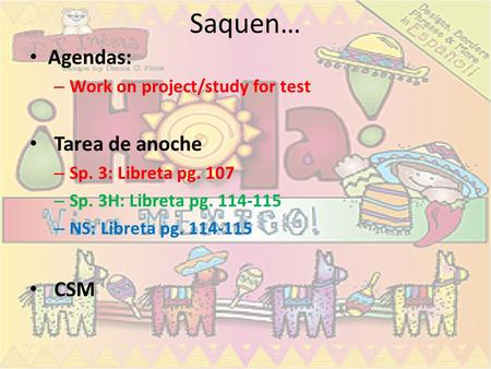 Saquen… Agendas: – Work on project/study for test Tarea de anoche – Sp. 3: Libreta pg. 107 – Sp. 3H: Libreta pg. 114-115 – NS: Libreta pg. 114-115 CSM.