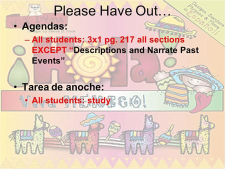Please Have Out… Agendas: –All students: 3x1 pg. 217 all sections EXCEPT Descriptions and Narrate Past Events Tarea de anoche: All students: study.