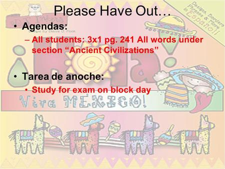 Please Have Out… Agendas: –All students: 3x1 pg. 241 All words under section Ancient Civilizations Tarea de anoche: Study for exam on block day.
