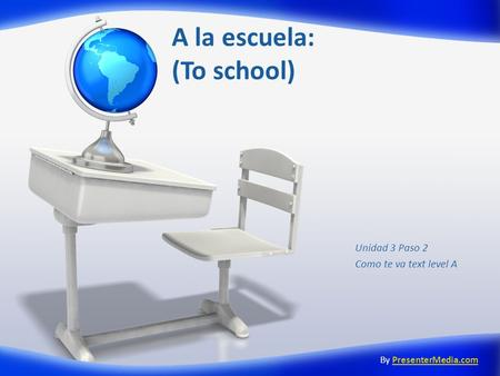 A la escuela: (To school) Unidad 3 Paso 2 Como te va text level A By PresenterMedia.comPresenterMedia.com.