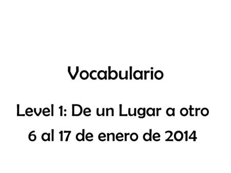Vocabulario Level 1: De un Lugar a otro 6 al 17 de enero de 2014.